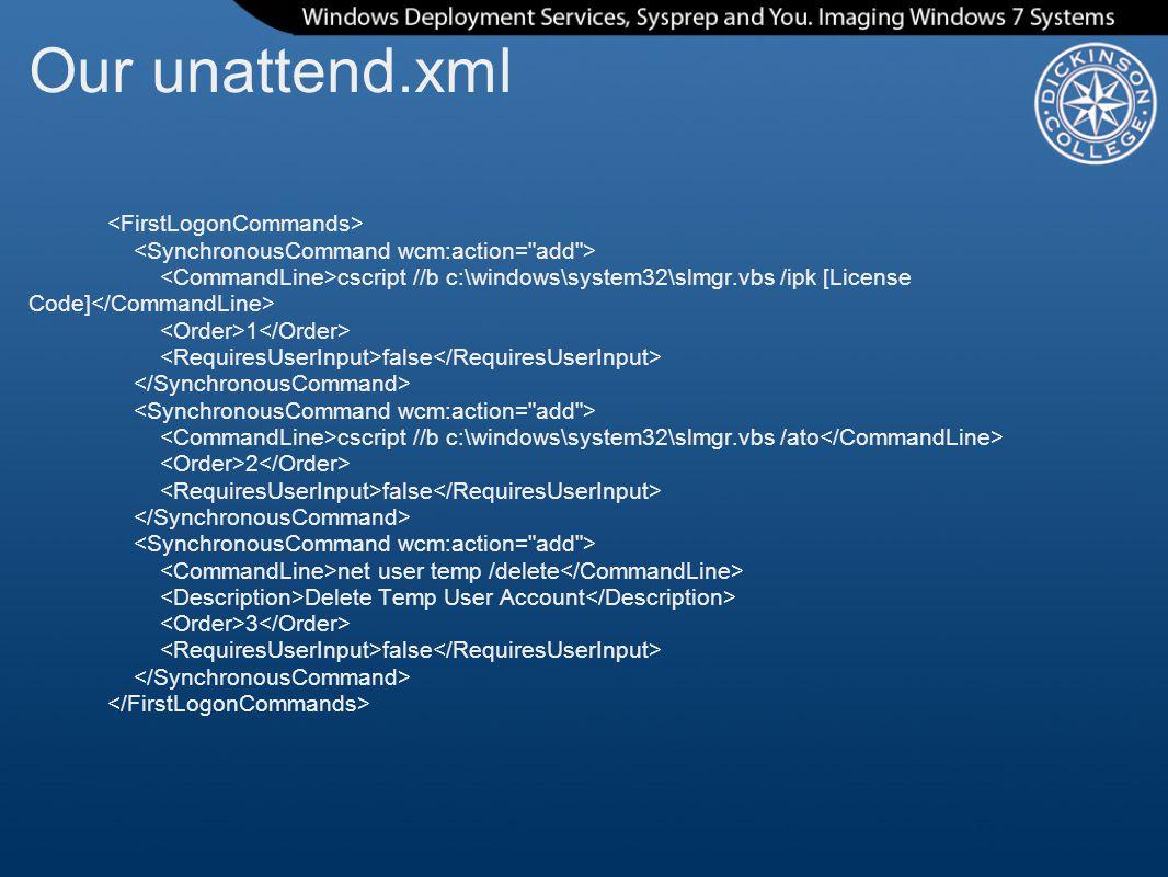 Our unattend.xml cscript //b c:\windows\system32\slmgr.vbs /ipk [License Code] 1 false cscript //b c:\windows\system32\slmgr.vbs /ato 2 false net user temp /delete Delete Temp User Account 3 false