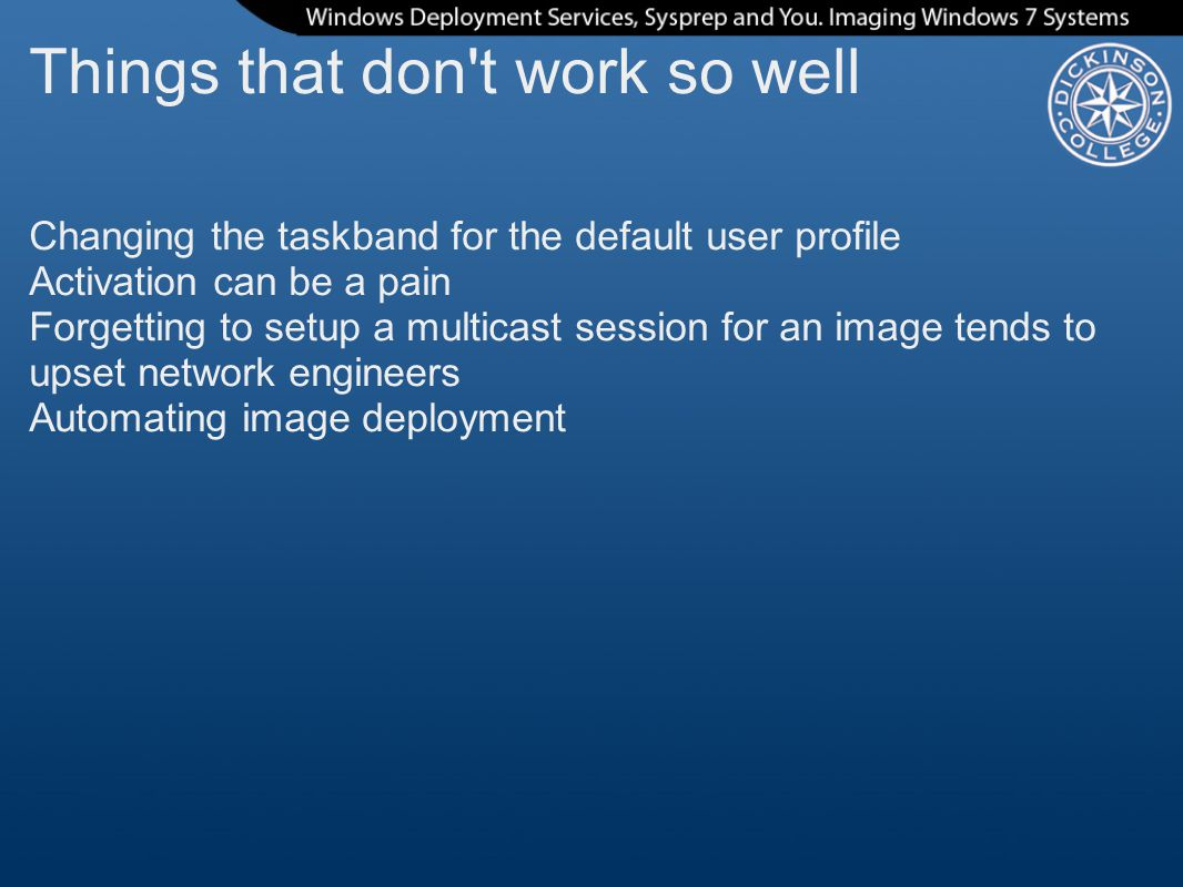 Things that don t work so well Changing the taskband for the default user profile Activation can be a pain Forgetting to setup a multicast session for an image tends to upset network engineers Automating image deployment