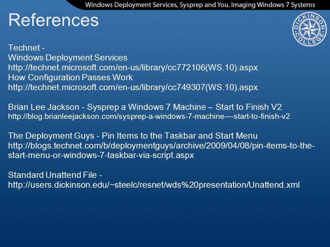 References Technet - Windows Deployment Services http://technet.microsoft.com/en-us/library/cc772106(WS.10).aspx How Configuration Passes Work http://technet.microsoft.com/en-us/library/cc749307(WS.10).aspx Brian Lee Jackson - Sysprep a Windows 7 Machine – Start to Finish V2 http://blog.brianleejackson.com/sysprep-a-windows-7-machine-–-start-to-finish-v2 The Deployment Guys - Pin Items to the Taskbar and Start Menu http://blogs.technet.com/b/deploymentguys/archive/2009/04/08/pin-items-to-the- start-menu-or-windows-7-taskbar-via-script.aspx Standard Unattend File - http://users.dickinson.edu/~steelc/resnet/wds%20presentation/Unattend.xml
