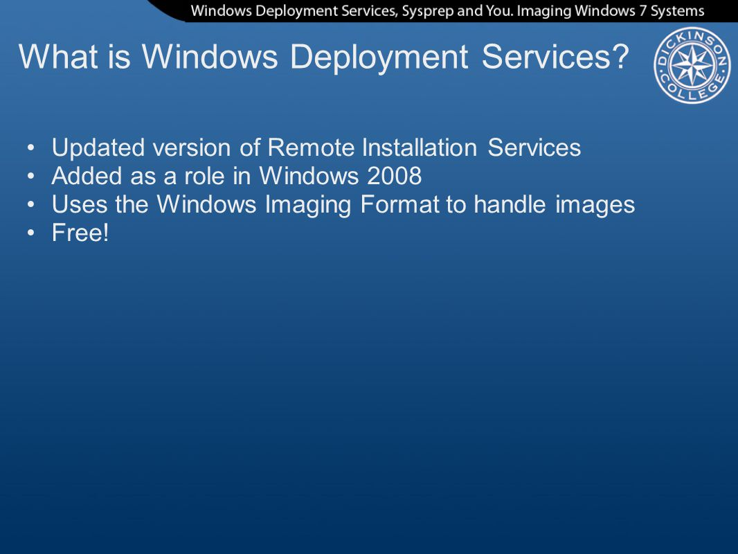 What is Windows Deployment Services? Updated version of Remote Installation Services Added as a role in Windows 2008 Uses the Windows Imaging Format t