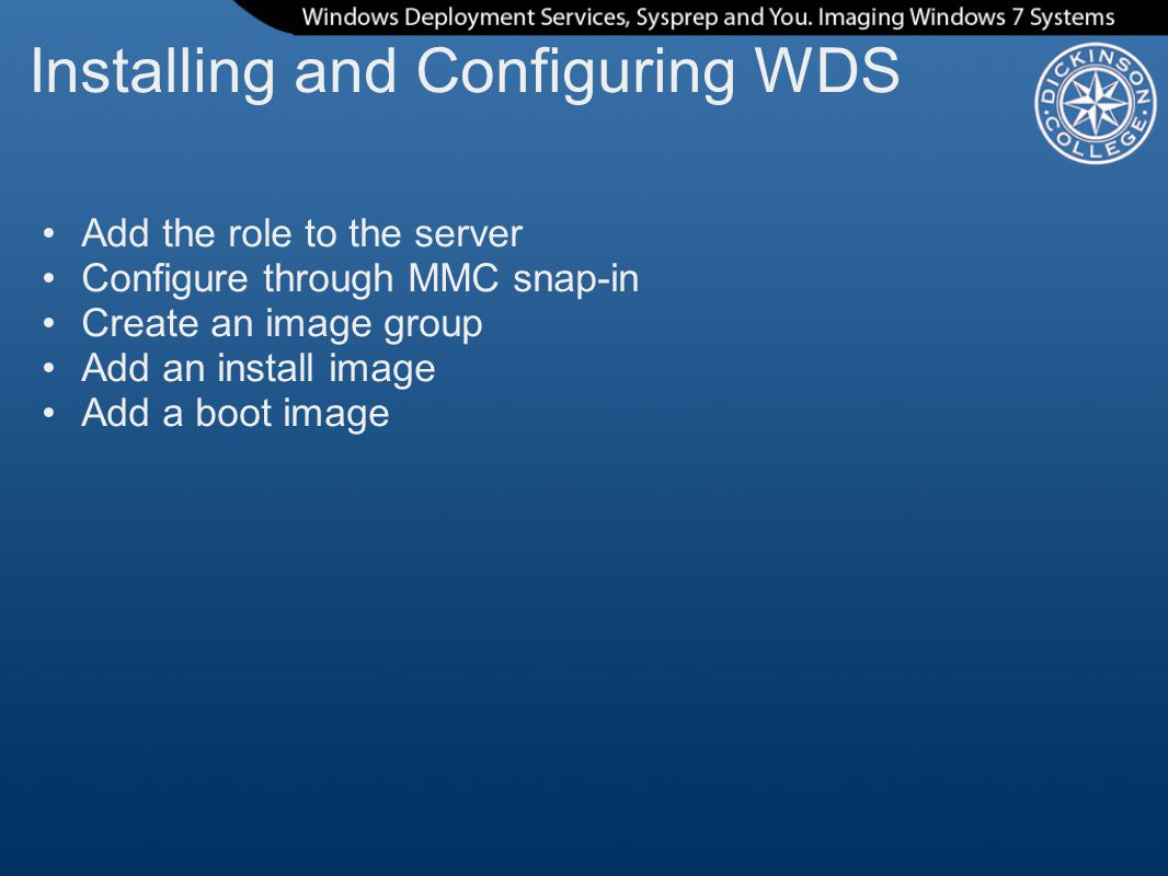 Installing and Configuring WDS Add the role to the server Configure through MMC snap-in Create an image group Add an install image Add a boot image