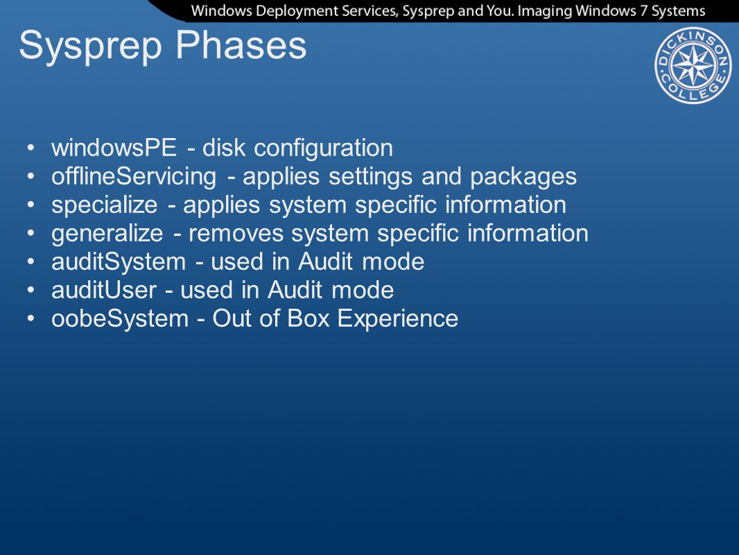 Sysprep Phases windowsPE - disk configuration offlineServicing - applies settings and packages specialize - applies system specific information generalize - removes system specific information auditSystem - used in Audit mode auditUser - used in Audit mode oobeSystem - Out of Box Experience