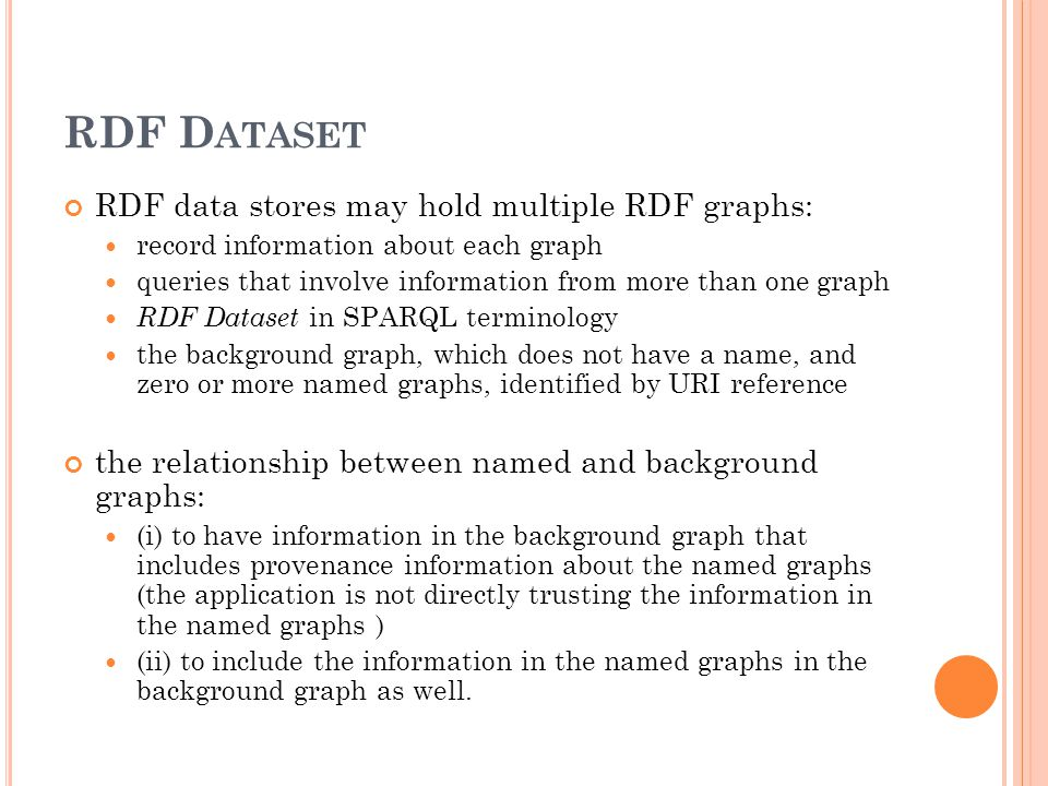 RDF D ATASET RDF data stores may hold multiple RDF graphs: record information about each graph queries that involve information from more than one graph RDF Dataset in SPARQL terminology the background graph, which does not have a name, and zero or more named graphs, identified by URI reference the relationship between named and background graphs: (i) to have information in the background graph that includes provenance information about the named graphs (the application is not directly trusting the information in the named graphs ) (ii) to include the information in the named graphs in the background graph as well.