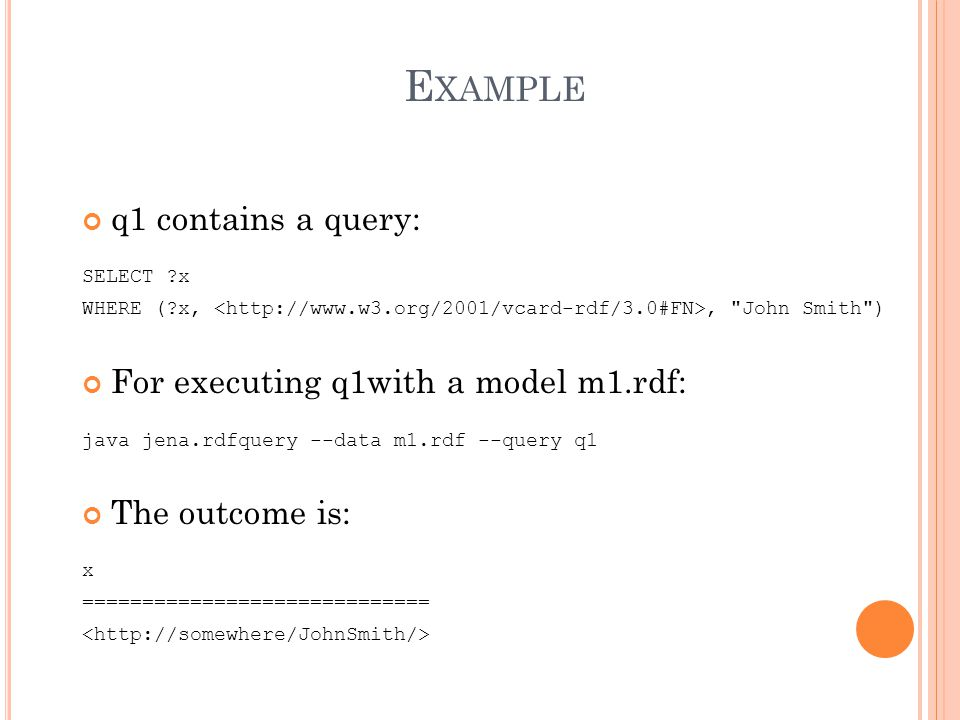 8 q1 contains a query: SELECT x WHERE ( x,, John Smith ) For executing q1with a model m1.rdf: java jena.rdfquery --data m1.rdf --query q1 The outcome is: x =============================