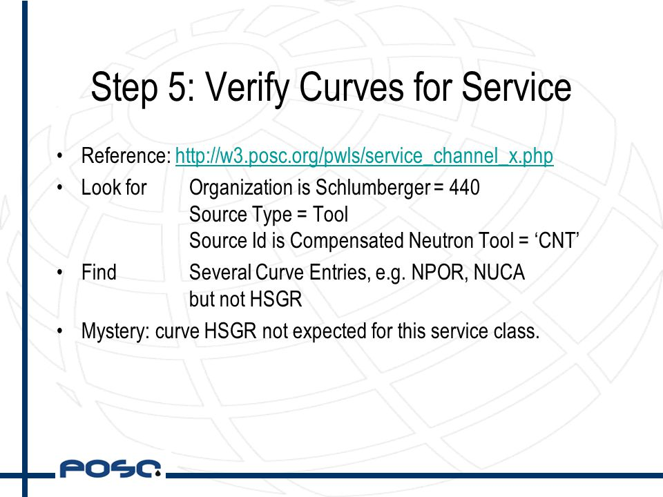 Step 5: Verify Curves for Service Reference: http://w3.posc.org/pwls/service_channel_x.phphttp://w3.posc.org/pwls/service_channel_x.php Look forOrganization is Schlumberger = 440 Source Type = Tool Source Id is Compensated Neutron Tool = 'CNT' Find Several Curve Entries, e.g.