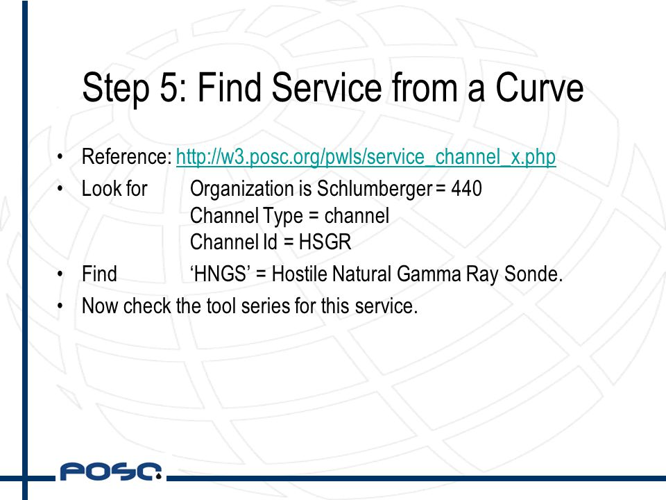 Step 5: Find Service from a Curve Reference: http://w3.posc.org/pwls/service_channel_x.phphttp://w3.posc.org/pwls/service_channel_x.php Look forOrganization is Schlumberger = 440 Channel Type = channel Channel Id = HSGR Find 'HNGS' = Hostile Natural Gamma Ray Sonde.