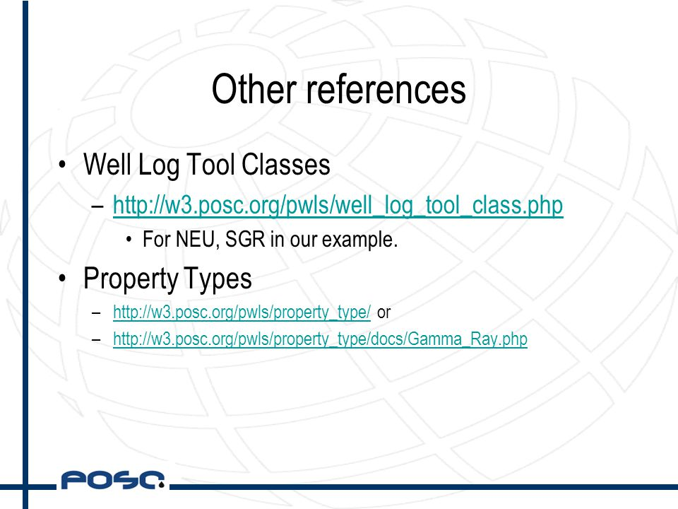 Other references Well Log Tool Classes –http://w3.posc.org/pwls/well_log_tool_class.phphttp://w3.posc.org/pwls/well_log_tool_class.php For NEU, SGR in our example.