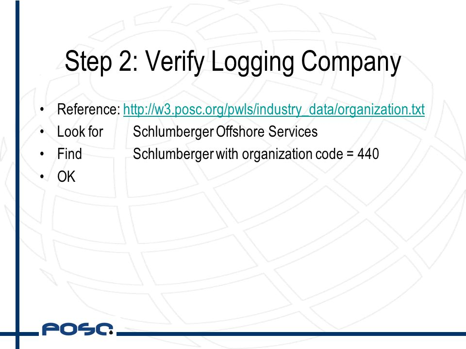 Step 2: Verify Logging Company Reference: http://w3.posc.org/pwls/industry_data/organization.txthttp://w3.posc.org/pwls/industry_data/organization.txt Look forSchlumberger Offshore Services Find Schlumberger with organization code = 440 OK
