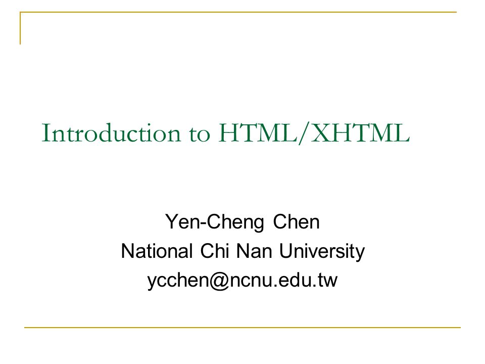 Introduction to HTML/XHTML Yen-Cheng Chen National Chi Nan University ycchen@ncnu.edu.tw