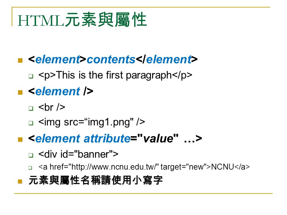 HTML 元素與屬性 contents  This is the first paragraph    NCNU 元素與屬性名稱請使用小寫字 元素與屬性名稱請使用小寫字