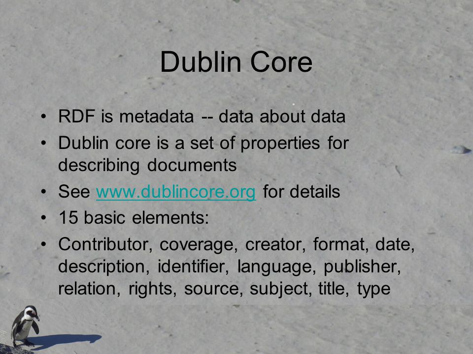 Dublin Core RDF is metadata -- data about data Dublin core is a set of properties for describing documents See www.dublincore.org for detailswww.dublincore.org 15 basic elements: Contributor, coverage, creator, format, date, description, identifier, language, publisher, relation, rights, source, subject, title, type