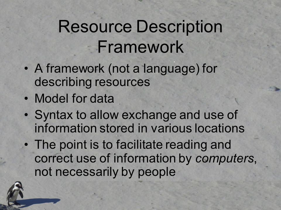 Resource Description Framework A framework (not a language) for describing resources Model for data Syntax to allow exchange and use of information stored in various locations The point is to facilitate reading and correct use of information by computers, not necessarily by people