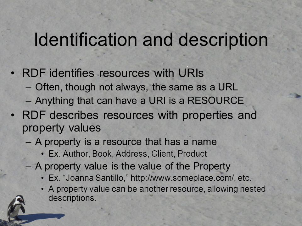 Identification and description RDF identifies resources with URIs –Often, though not always, the same as a URL –Anything that can have a URI is a RESOURCE RDF describes resources with properties and property values –A property is a resource that has a name Ex.