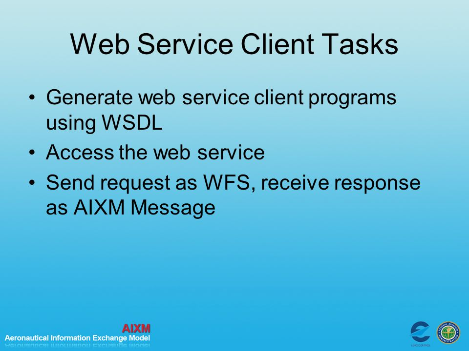 Web Service Client Tasks Generate web service client programs using WSDL Access the web service Send request as WFS, receive response as AIXM Message