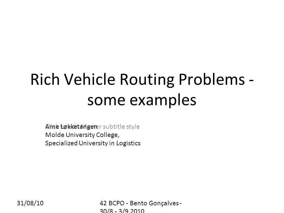 31/08/1042 BCPO - Bento Gonçalves - 30/8 - 3/9 2010 Outline This presentation will look at some recent rich (real-world based) vehicle routing problems that the author has worked on.