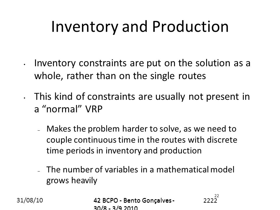31/08/1042 BCPO - Bento Gonçalves - 30/8 - 3/9 2010 2222 22 Inventory and Production Inventory constraints are put on the solution as a whole, rather than on the single routes This kind of constraints are usually not present in a normal VRP – Makes the problem harder to solve, as we need to couple continuous time in the routes with discrete time periods in inventory and production – The number of variables in a mathematical model grows heavily 42 BCPO - Bento Gonçalves - 30/8 - 3/9 2010