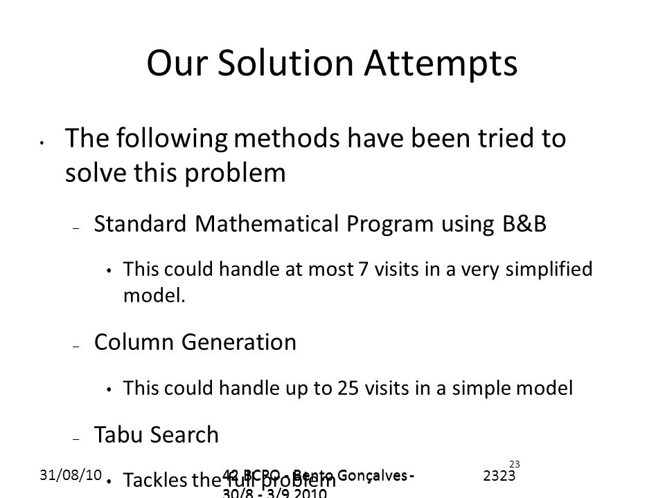 31/08/1042 BCPO - Bento Gonçalves - 30/8 - 3/9 2010 2323 Our Solution Attempts The following methods have been tried to solve this problem – Standard Mathematical Program using B&B This could handle at most 7 visits in a very simplified model.