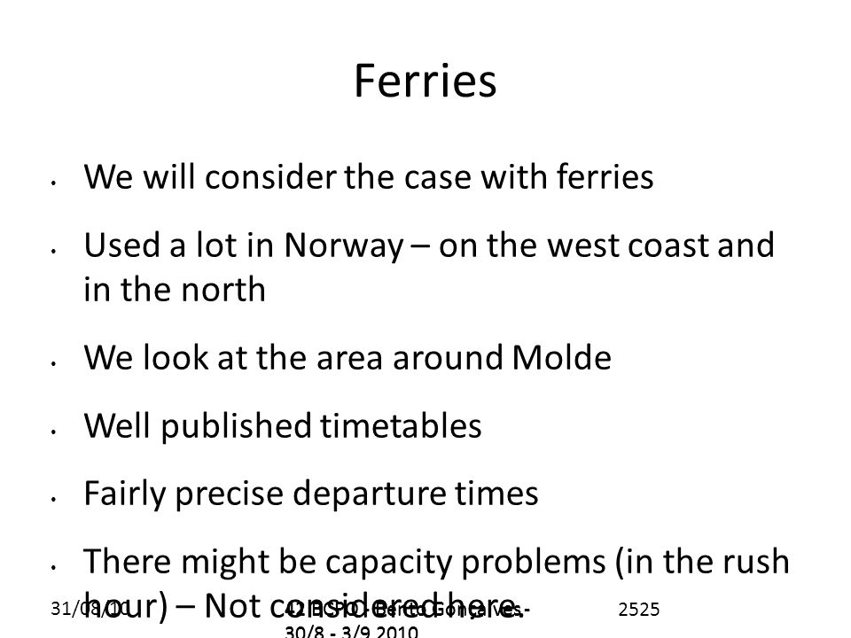 31/08/1042 BCPO - Bento Gonçalves - 30/8 - 3/9 2010 Ferries We will consider the case with ferries Used a lot in Norway – on the west coast and in the north We look at the area around Molde Well published timetables Fairly precise departure times There might be capacity problems (in the rush hour) – Not considered here.