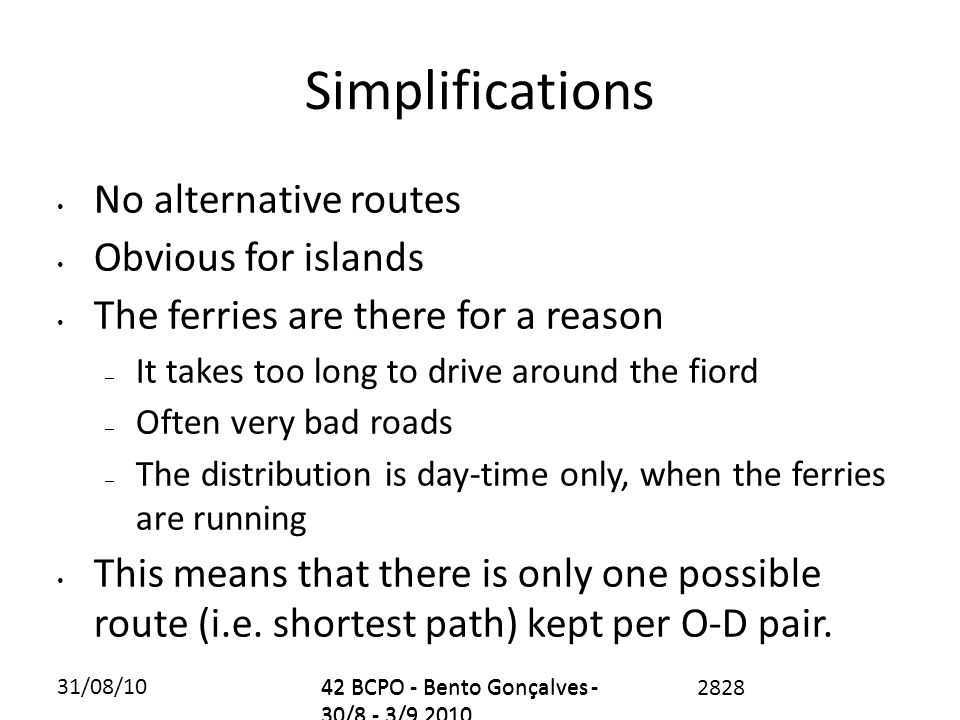 31/08/1042 BCPO - Bento Gonçalves - 30/8 - 3/9 2010 Simplifications No alternative routes Obvious for islands The ferries are there for a reason – It takes too long to drive around the fiord – Often very bad roads – The distribution is day-time only, when the ferries are running This means that there is only one possible route (i.e.