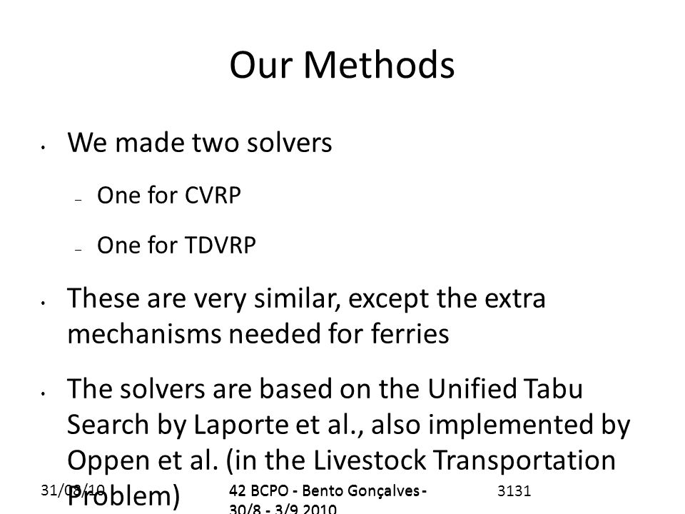31/08/1042 BCPO - Bento Gonçalves - 30/8 - 3/9 2010 Our Methods We made two solvers – One for CVRP – One for TDVRP These are very similar, except the extra mechanisms needed for ferries The solvers are based on the Unified Tabu Search by Laporte et al., also implemented by Oppen et al.