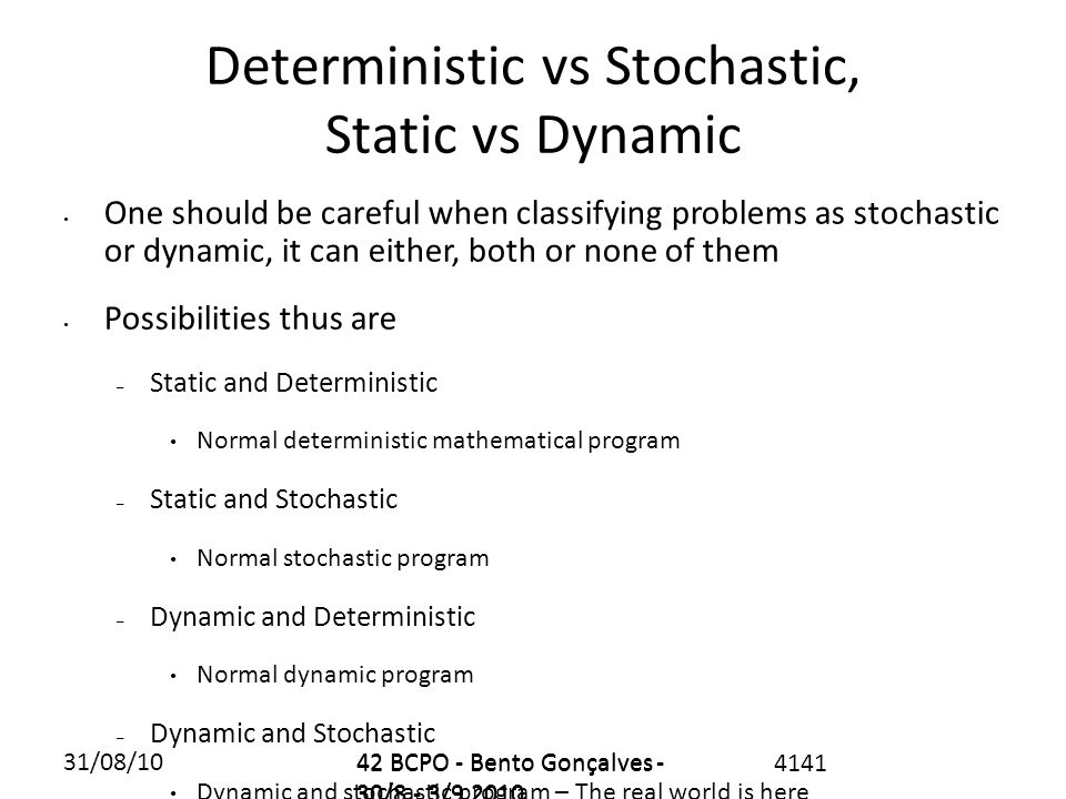 31/08/1042 BCPO - Bento Gonçalves - 30/8 - 3/9 2010 4141 Deterministic vs Stochastic, Static vs Dynamic One should be careful when classifying problems as stochastic or dynamic, it can either, both or none of them Possibilities thus are – Static and Deterministic Normal deterministic mathematical program – Static and Stochastic Normal stochastic program – Dynamic and Deterministic Normal dynamic program – Dynamic and Stochastic Dynamic and stochastic program – The real world is here 42 BCPO - Bento Gonçalves - 30/8 - 3/9 2010