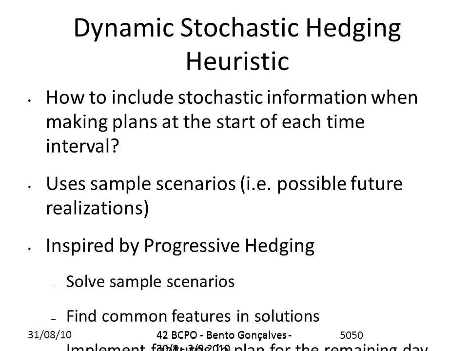 31/08/1042 BCPO - Bento Gonçalves - 30/8 - 3/9 2010 5050 Dynamic Stochastic Hedging Heuristic How to include stochastic information when making plans at the start of each time interval.
