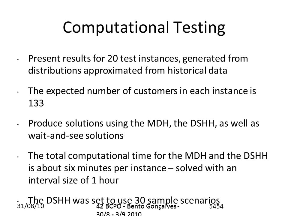 31/08/1042 BCPO - Bento Gonçalves - 30/8 - 3/9 2010 5454 Computational Testing Present results for 20 test instances, generated from distributions approximated from historical data The expected number of customers in each instance is 133 Produce solutions using the MDH, the DSHH, as well as wait-and-see solutions The total computational time for the MDH and the DSHH is about six minutes per instance – solved with an interval size of 1 hour The DSHH was set to use 30 sample scenarios 42 BCPO - Bento Gonçalves - 30/8 - 3/9 2010