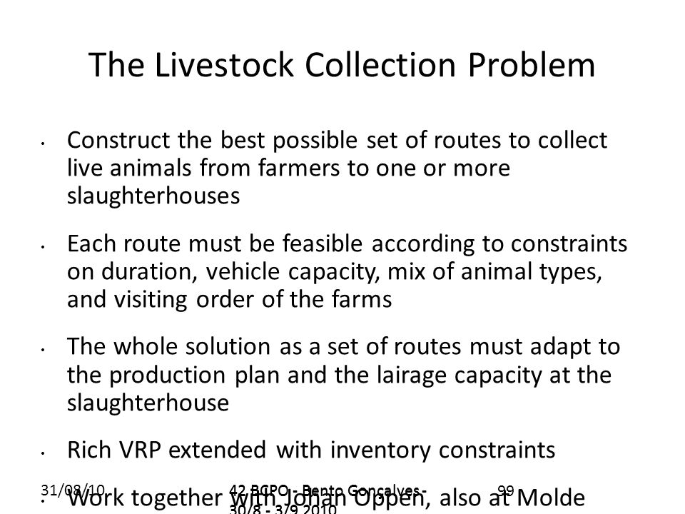 31/08/1042 BCPO - Bento Gonçalves - 30/8 - 3/9 2010 99 The Livestock Collection Problem Construct the best possible set of routes to collect live animals from farmers to one or more slaughterhouses Each route must be feasible according to constraints on duration, vehicle capacity, mix of animal types, and visiting order of the farms The whole solution as a set of routes must adapt to the production plan and the lairage capacity at the slaughterhouse Rich VRP extended with inventory constraints Work together with Johan Oppen, also at Molde 42 BCPO - Bento Gonçalves - 30/8 - 3/9 2010