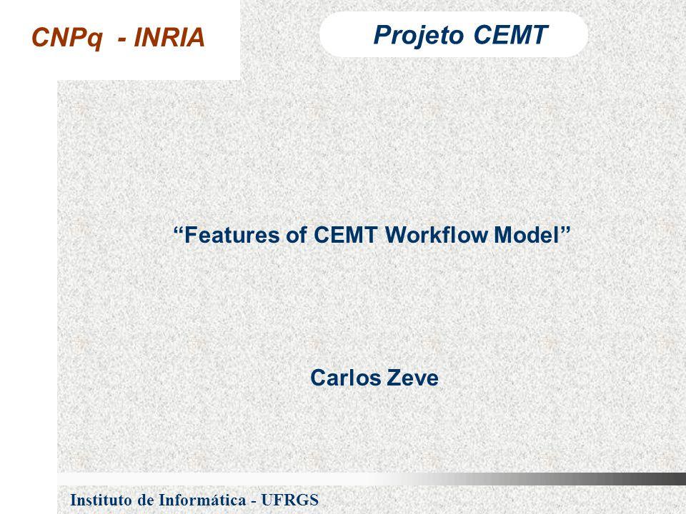 CNPq - INRIA Projeto CEMT Instituto de Informática - UFRGS Features of CEMT Workflow Model Carlos Zeve