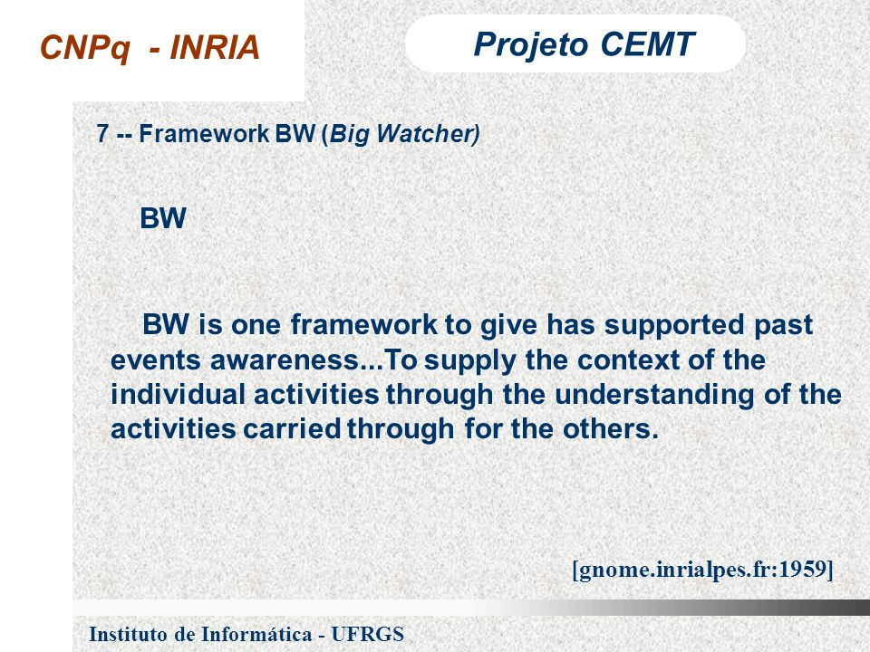 CNPq - INRIA Projeto CEMT Instituto de Informática - UFRGS 7 -- Framework BW (Big Watcher) BW is one framework to give has supported past events awareness...To supply the context of the individual activities through the understanding of the activities carried through for the others.