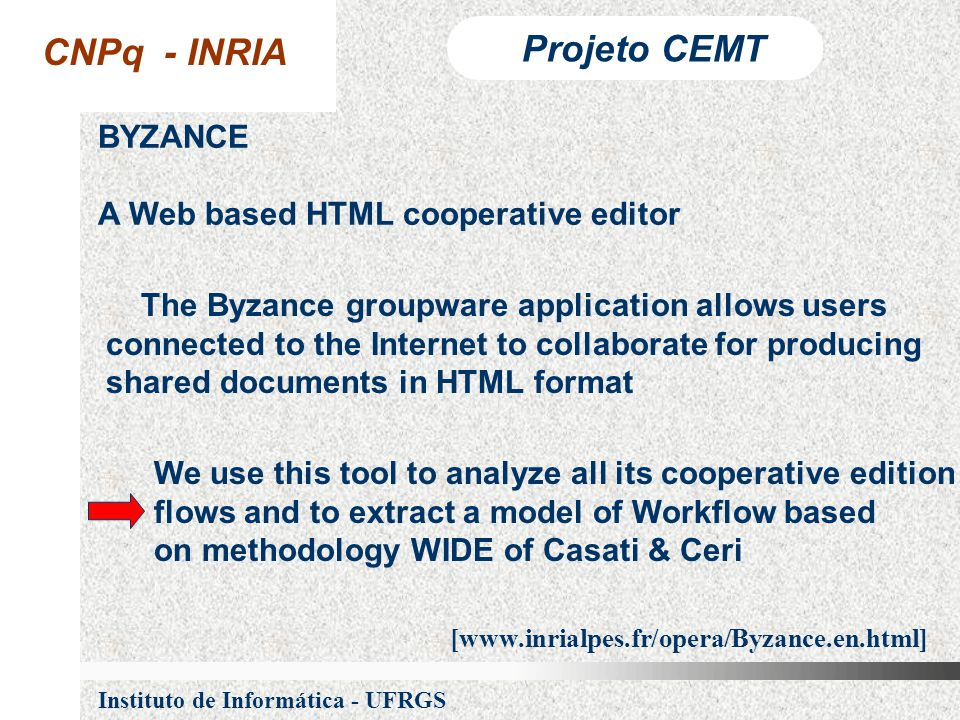 CNPq - INRIA Projeto CEMT Instituto de Informática - UFRGS BYZANCE A Web based HTML cooperative editor The Byzance groupware application allows users connected to the Internet to collaborate for producing shared documents in HTML format We use this tool to analyze all its cooperative edition flows and to extract a model of Workflow based on methodology WIDE of Casati & Ceri [www.inrialpes.fr/opera/Byzance.en.html]