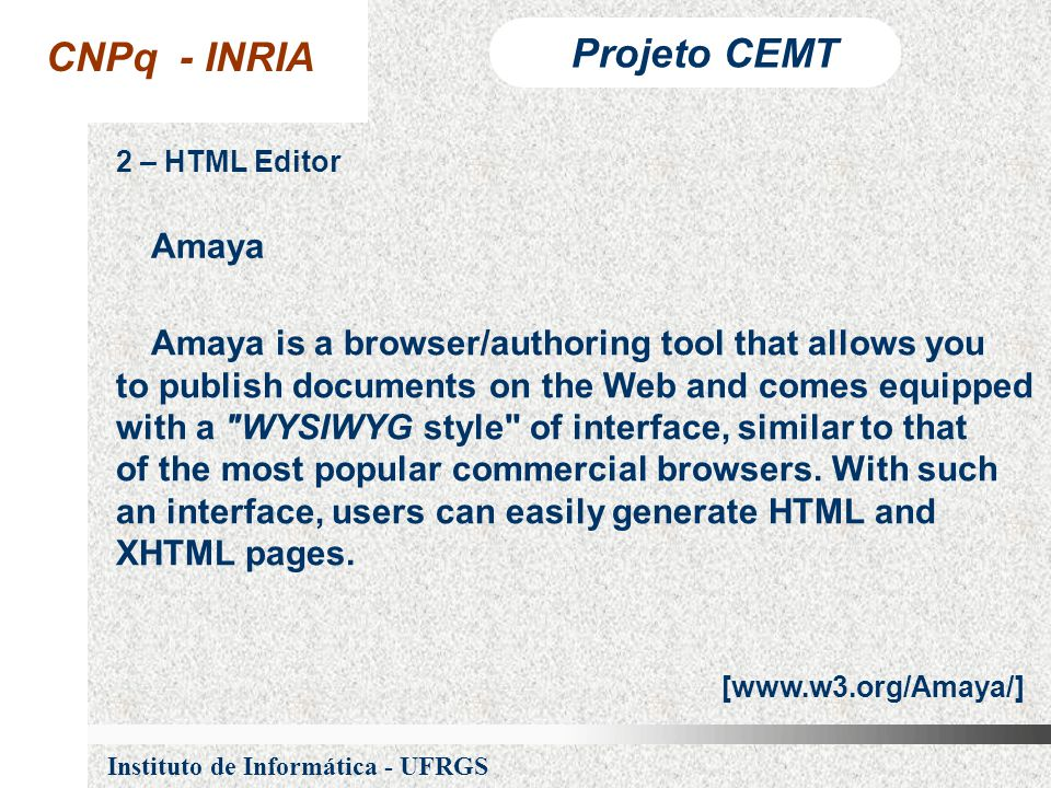 CNPq - INRIA Projeto CEMT Instituto de Informática - UFRGS 2 – HTML Editor Amaya is a browser/authoring tool that allows you to publish documents on the Web and comes equipped with a WYSIWYG style of interface, similar to that of the most popular commercial browsers.