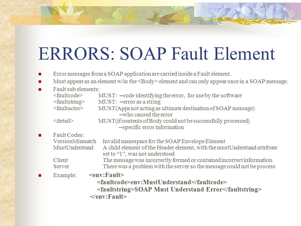 ERRORS: SOAP Fault Element Error messages from a SOAP application are carried inside a Fault element. Must appear as an element w/in the element and c