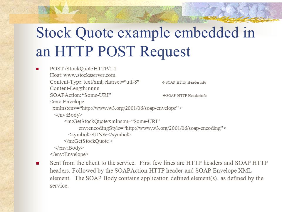 "Stock Quote example embedded in an HTTP POST Request POST /StockQuote HTTP/1.1 Host: www.stocksserver.com Content-Type: text/xml; charset=""utf-8""  SO"