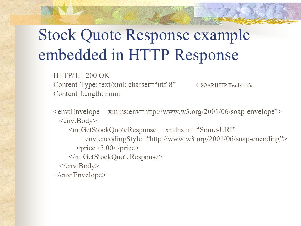 "Stock Quote Response example embedded in HTTP Response HTTP/1.1 200 OK Content-Type: text/xml; charset=""utf-8""  SOAP HTTP Header info Content-Length:"