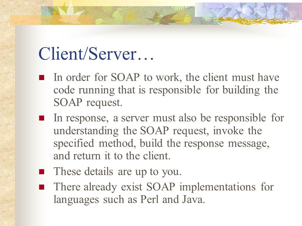 Client/Server… In order for SOAP to work, the client must have code running that is responsible for building the SOAP request. In response, a server m