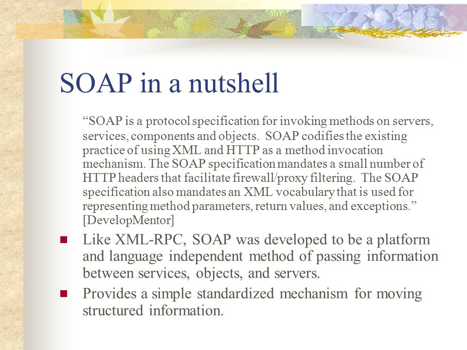 "SOAP in a nutshell ""SOAP is a protocol specification for invoking methods on servers, services, components and objects. SOAP codifies the existing pra"
