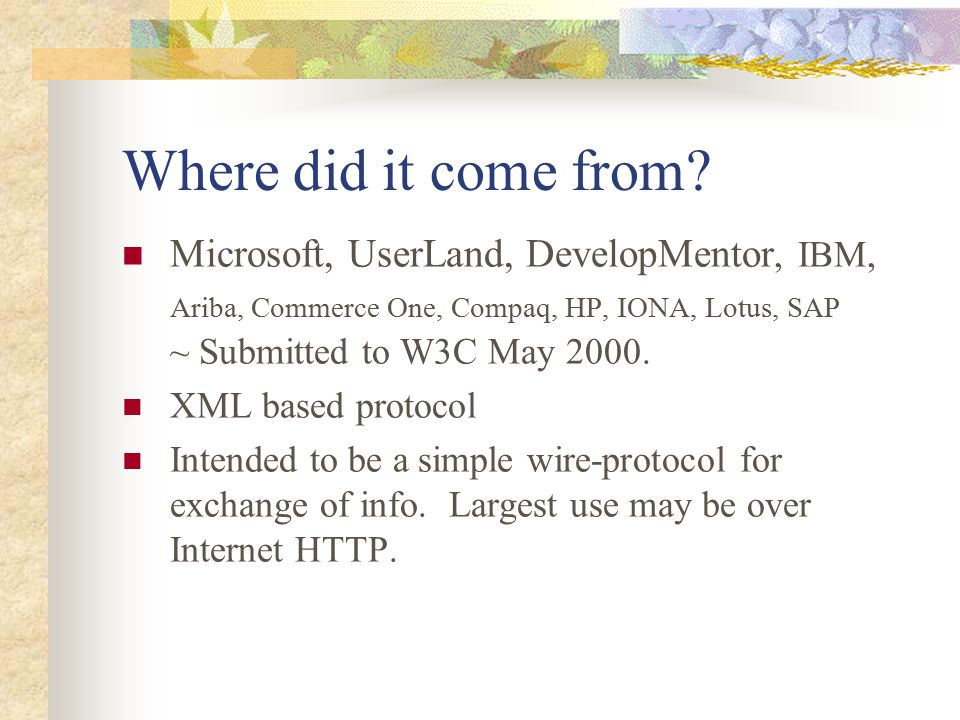 Where did it come from? Microsoft, UserLand, DevelopMentor, IBM, Ariba, Commerce One, Compaq, HP, IONA, Lotus, SAP ~ Submitted to W3C May 2000. XML ba
