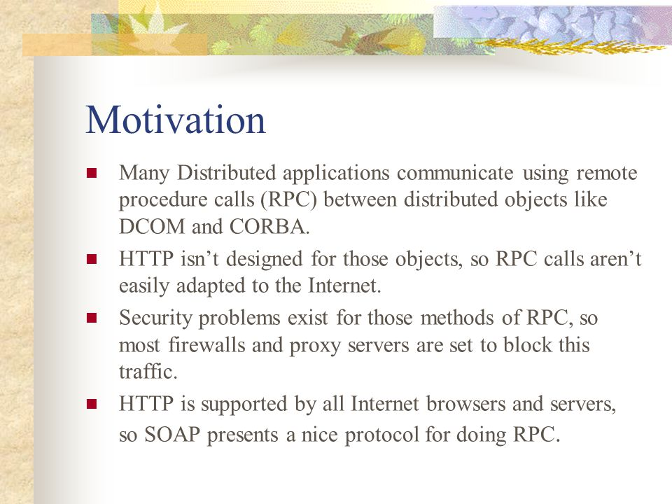 Motivation Many Distributed applications communicate using remote procedure calls (RPC) between distributed objects like DCOM and CORBA. HTTP isn't de