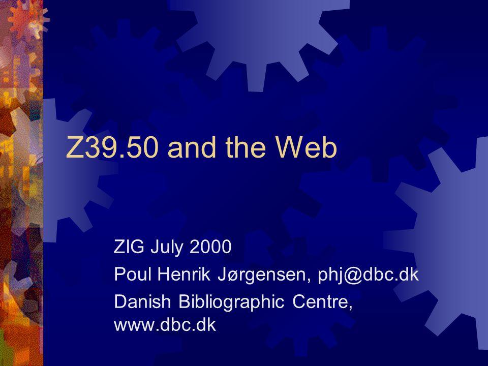 Z39.50 and the Web ZIG July 2000 Poul Henrik Jørgensen, phj@dbc.dk Danish Bibliographic Centre, www.dbc.dk