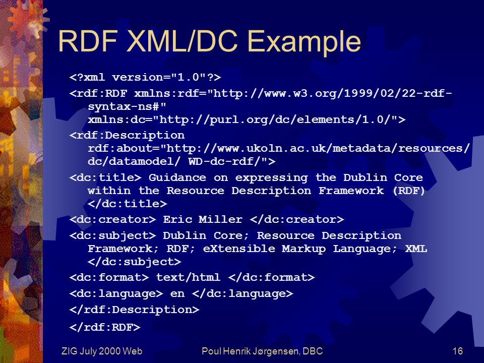 ZIG July 2000 WebPoul Henrik Jørgensen, DBC16 RDF XML/DC Example Guidance on expressing the Dublin Core within the Resource Description Framework (RDF) Eric Miller Dublin Core; Resource Description Framework; RDF; eXtensible Markup Language; XML text/html en