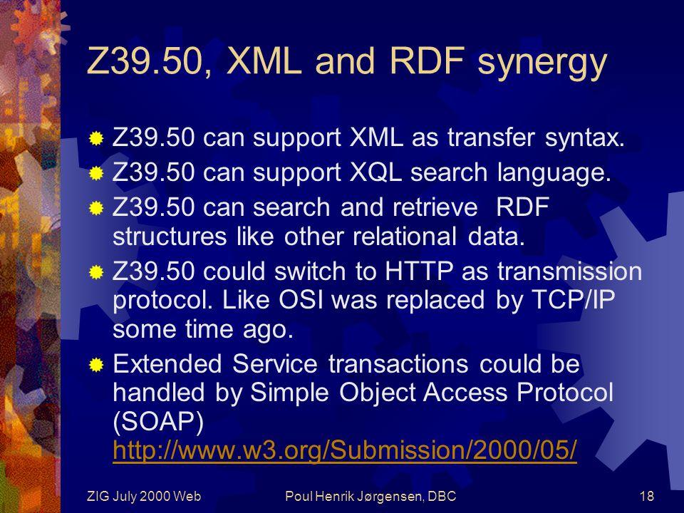 ZIG July 2000 WebPoul Henrik Jørgensen, DBC18 Z39.50, XML and RDF synergy  Z39.50 can support XML as transfer syntax.