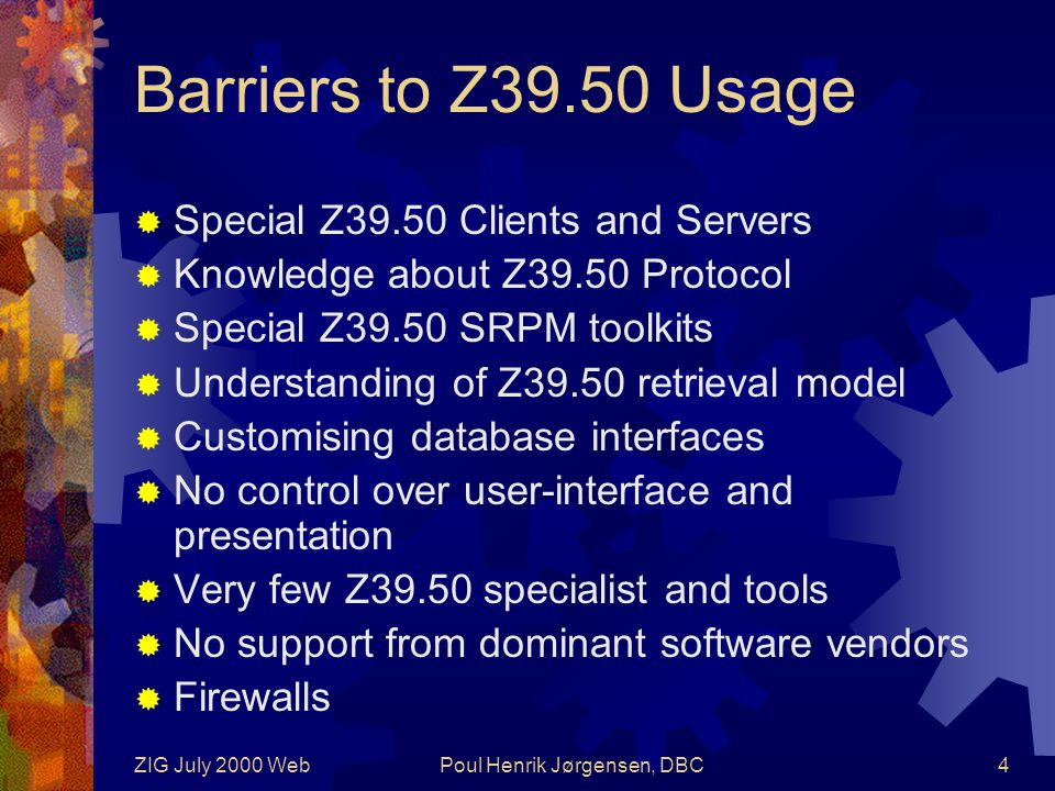 ZIG July 2000 WebPoul Henrik Jørgensen, DBC4 Barriers to Z39.50 Usage  Special Z39.50 Clients and Servers  Knowledge about Z39.50 Protocol  Special Z39.50 SRPM toolkits  Understanding of Z39.50 retrieval model  Customising database interfaces  No control over user-interface and presentation  Very few Z39.50 specialist and tools  No support from dominant software vendors  Firewalls