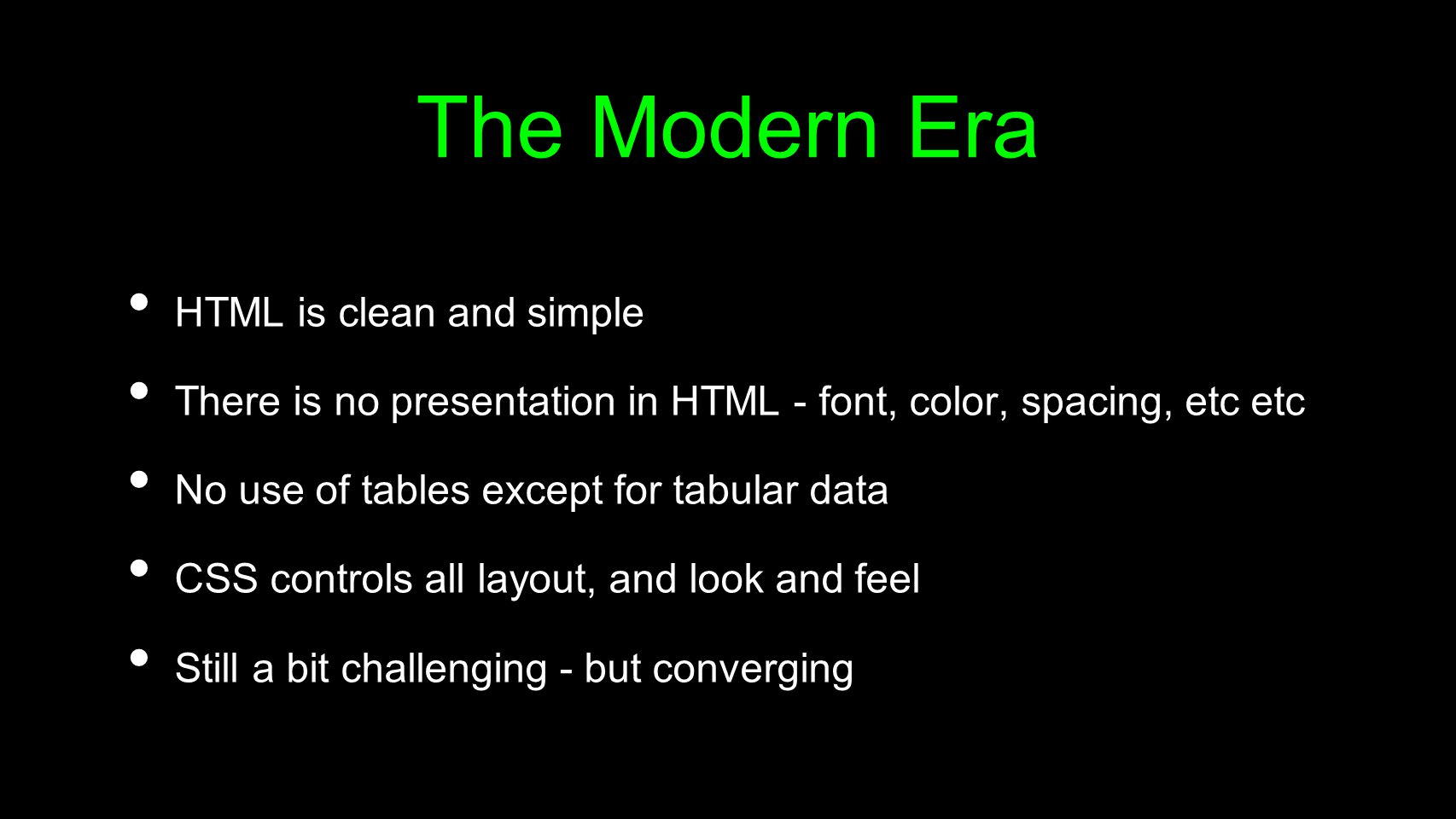 The Modern Era HTML is clean and simple There is no presentation in HTML - font, color, spacing, etc etc No use of tables except for tabular data CSS controls all layout, and look and feel Still a bit challenging - but converging