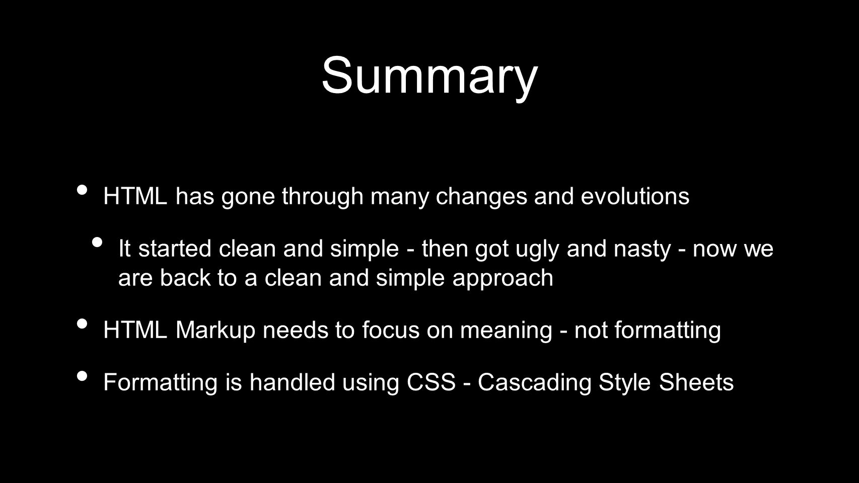 Summary HTML has gone through many changes and evolutions It started clean and simple - then got ugly and nasty - now we are back to a clean and simple approach HTML Markup needs to focus on meaning - not formatting Formatting is handled using CSS - Cascading Style Sheets