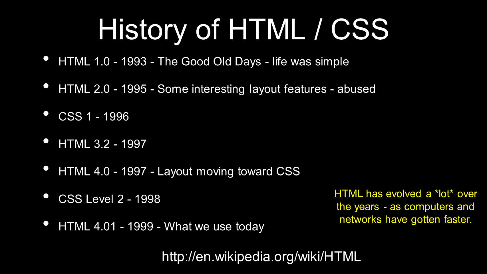 History of HTML / CSS HTML 1.0 - 1993 - The Good Old Days - life was simple HTML 2.0 - 1995 - Some interesting layout features - abused CSS 1 - 1996 HTML 3.2 - 1997 HTML 4.0 - 1997 - Layout moving toward CSS CSS Level 2 - 1998 HTML 4.01 - 1999 - What we use today HTML has evolved a *lot* over the years - as computers and networks have gotten faster.