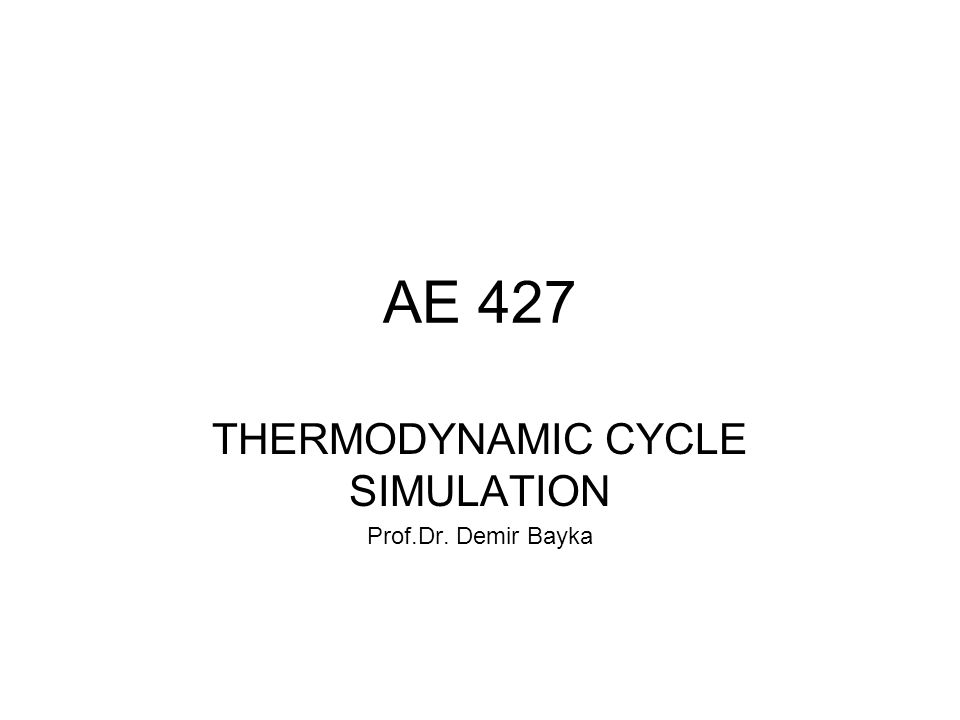 AE 427 THERMODYNAMIC CYCLE SIMULATION Prof.Dr. Demir Bayka