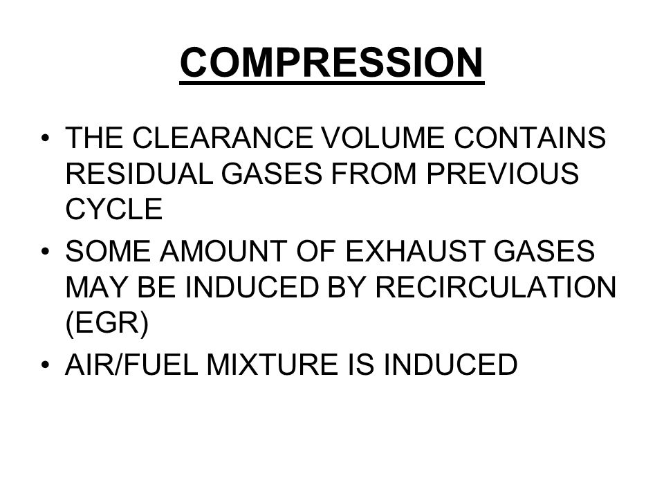 COMPRESSION THE CLEARANCE VOLUME CONTAINS RESIDUAL GASES FROM PREVIOUS CYCLE SOME AMOUNT OF EXHAUST GASES MAY BE INDUCED BY RECIRCULATION (EGR) AIR/FU
