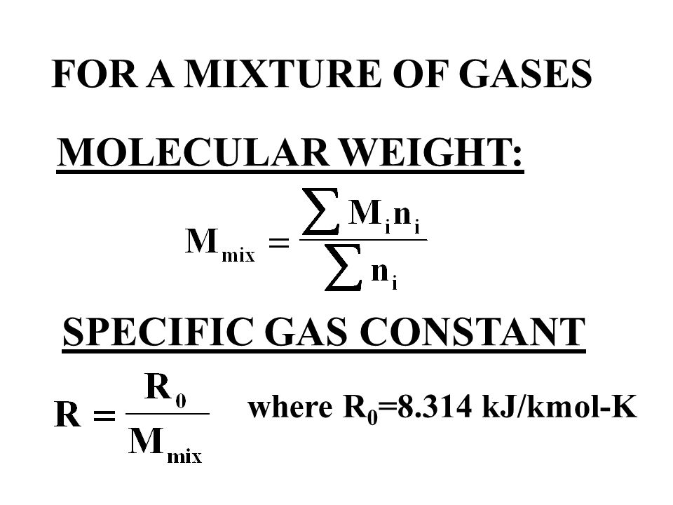 FOR A MIXTURE OF GASES MOLECULAR WEIGHT: SPECIFIC GAS CONSTANT where R 0 =8.314 kJ/kmol-K