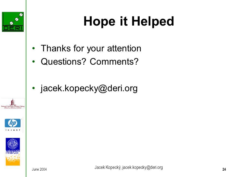 June 200424 Jacek Kopecký, jacek.kopecky@deri.org Hope it Helped Thanks for your attention Questions.